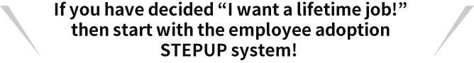 "If you have decided ""I want a lifetime job!"" then start with the employee adoption STEPUP system!"
